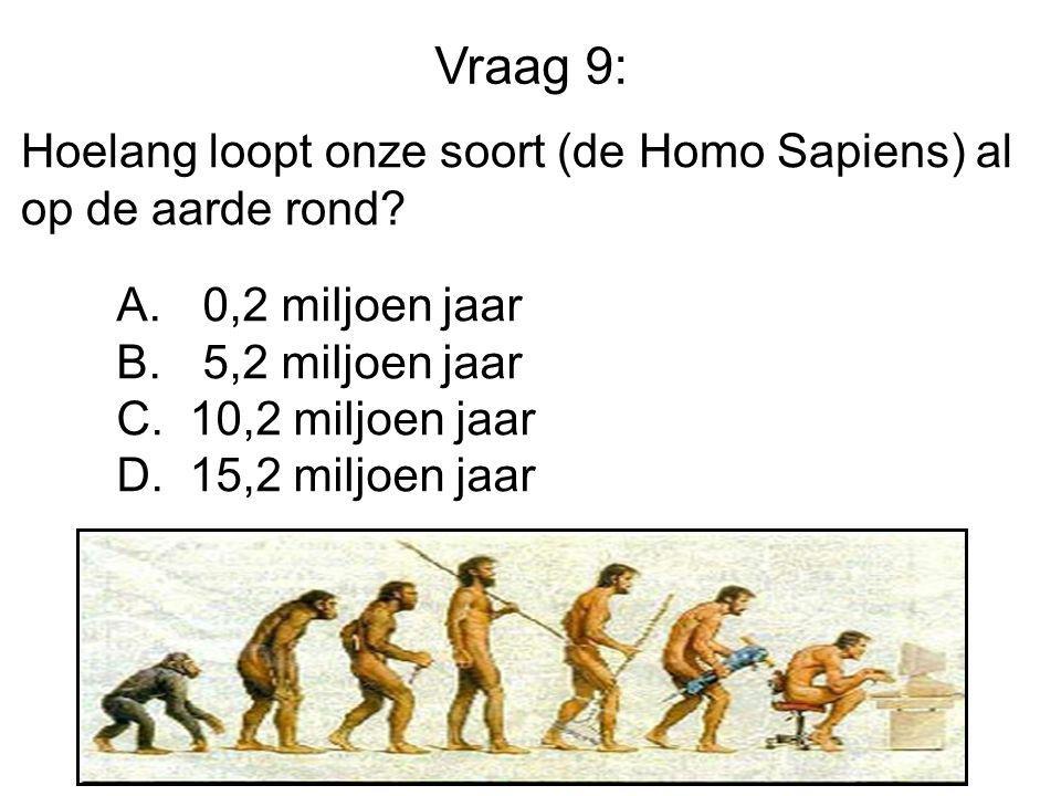 Vraag 9: Hoelang loopt onze soort (de Homo Sapiens) al op de aarde rond? A. 0,2 miljoen jaar B. 5,2 miljoen jaar C. 10,2 miljoen jaar D. 15,2 miljoen