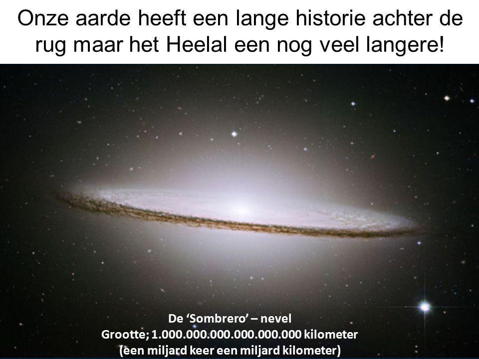 Onze aarde heeft een lange historie achter de rug maar het Heelal een nog veel langere! De 'Sombrero' – nevel Grootte; 1.000.000.000.000.000.000 kilom