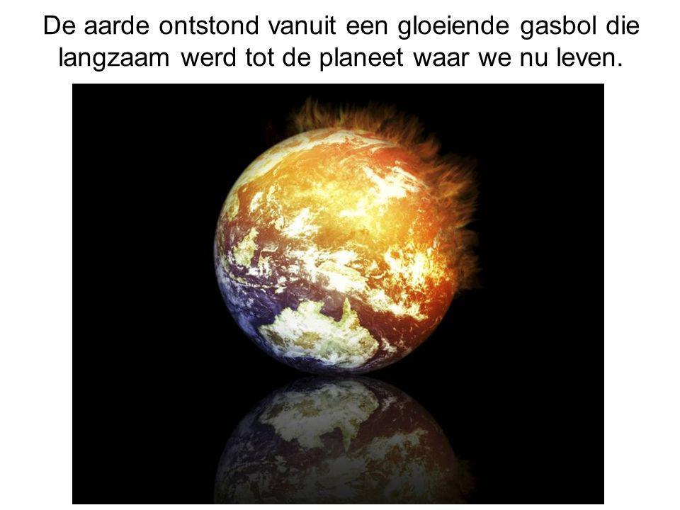 De aarde ontstond vanuit een gloeiende gasbol die langzaam werd tot de planeet waar we nu leven.