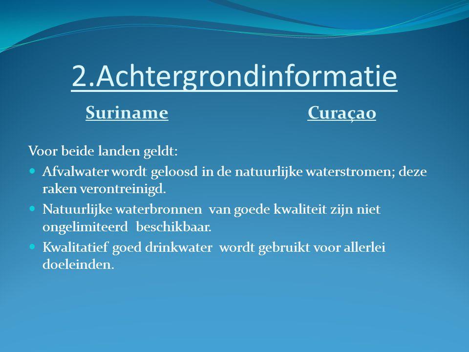 2.Achtergrondinformatie Suriname Curaçao Voor beide landen geldt: Afvalwater wordt geloosd in de natuurlijke waterstromen; deze raken verontreinigd.