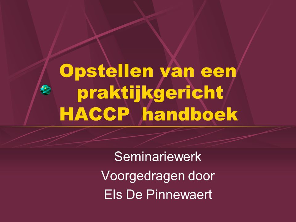 Opstellen van een praktijkgericht HACCP handboek Seminariewerk Voorgedragen door Els De Pinnewaert