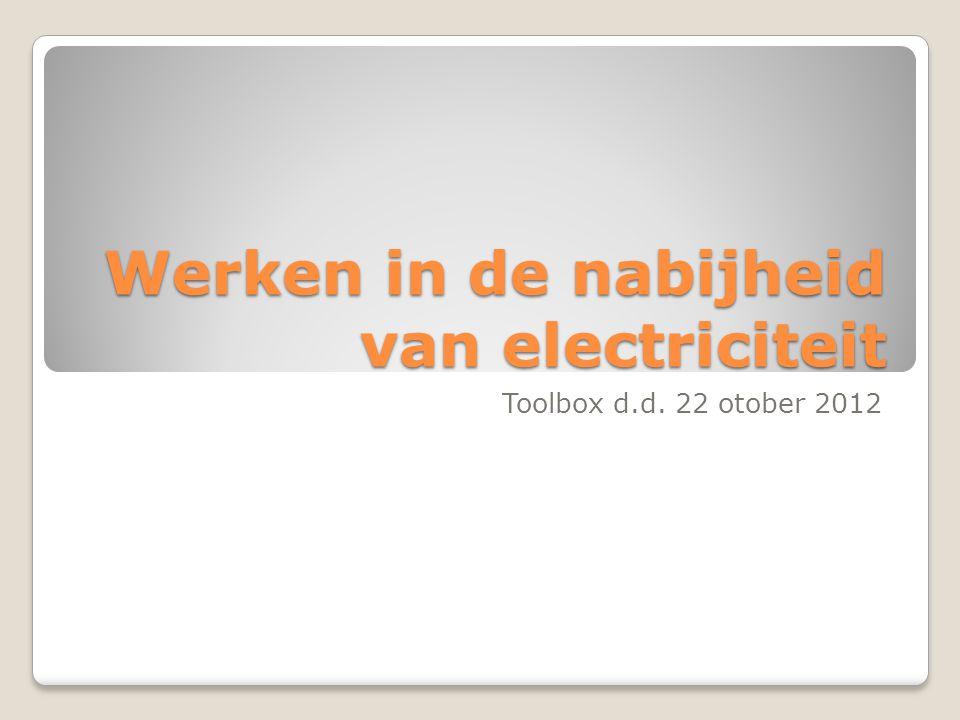 Werken in de nabijheid van electriciteit Toolbox d.d. 22 otober 2012
