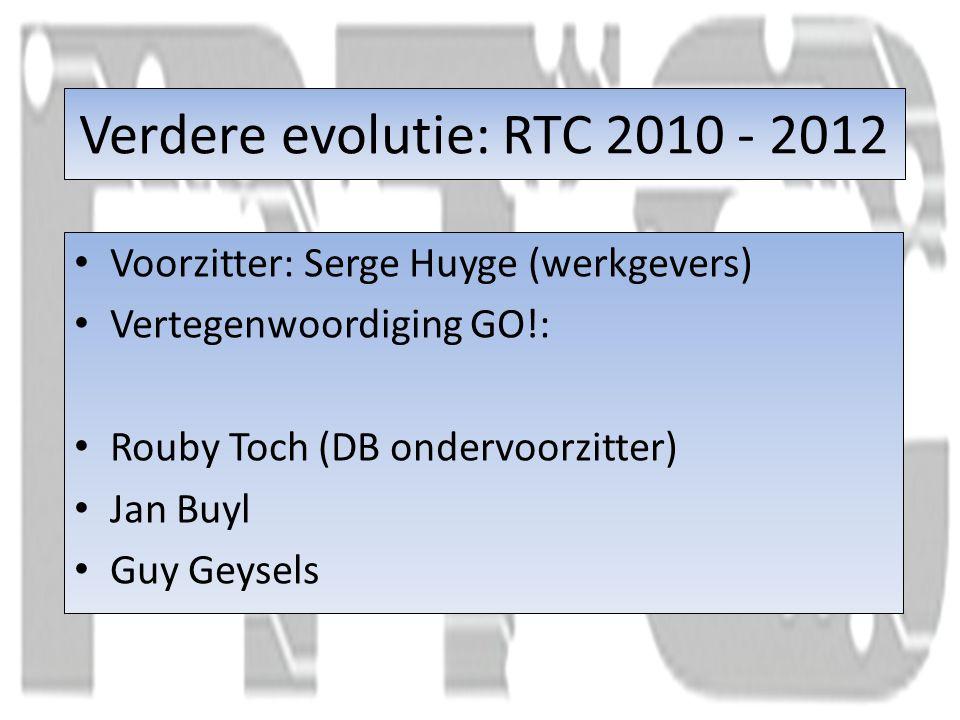 Verdere evolutie: RTC 2010 - 2012 Voorzitter: Serge Huyge (werkgevers) Vertegenwoordiging GO!: Rouby Toch (DB ondervoorzitter) Jan Buyl Guy Geysels