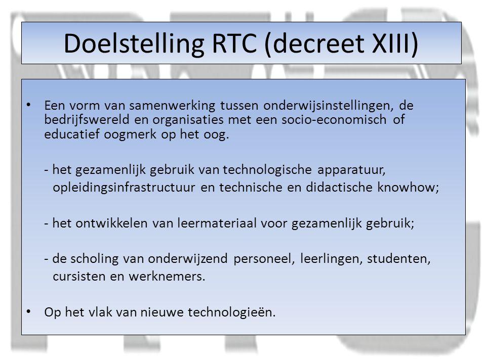 Doelstelling RTC (decreet XIII) Een vorm van samenwerking tussen onderwijsinstellingen, de bedrijfswereld en organisaties met een socio-economisch of educatief oogmerk op het oog.