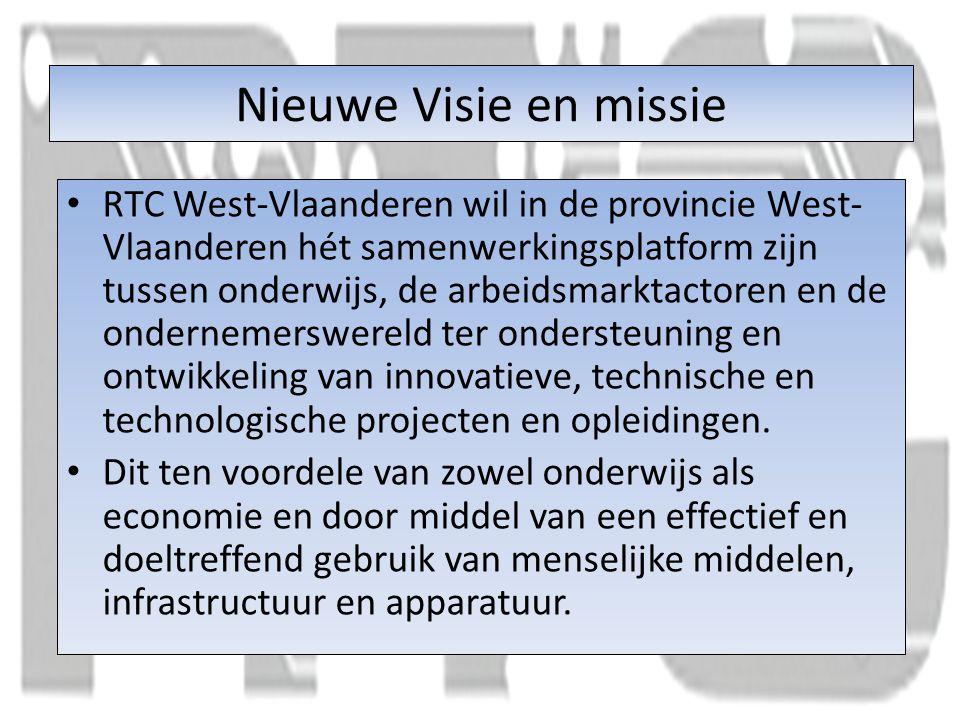 Nieuwe Visie en missie RTC West-Vlaanderen wil in de provincie West- Vlaanderen hét samenwerkingsplatform zijn tussen onderwijs, de arbeidsmarktactoren en de ondernemerswereld ter ondersteuning en ontwikkeling van innovatieve, technische en technologische projecten en opleidingen.