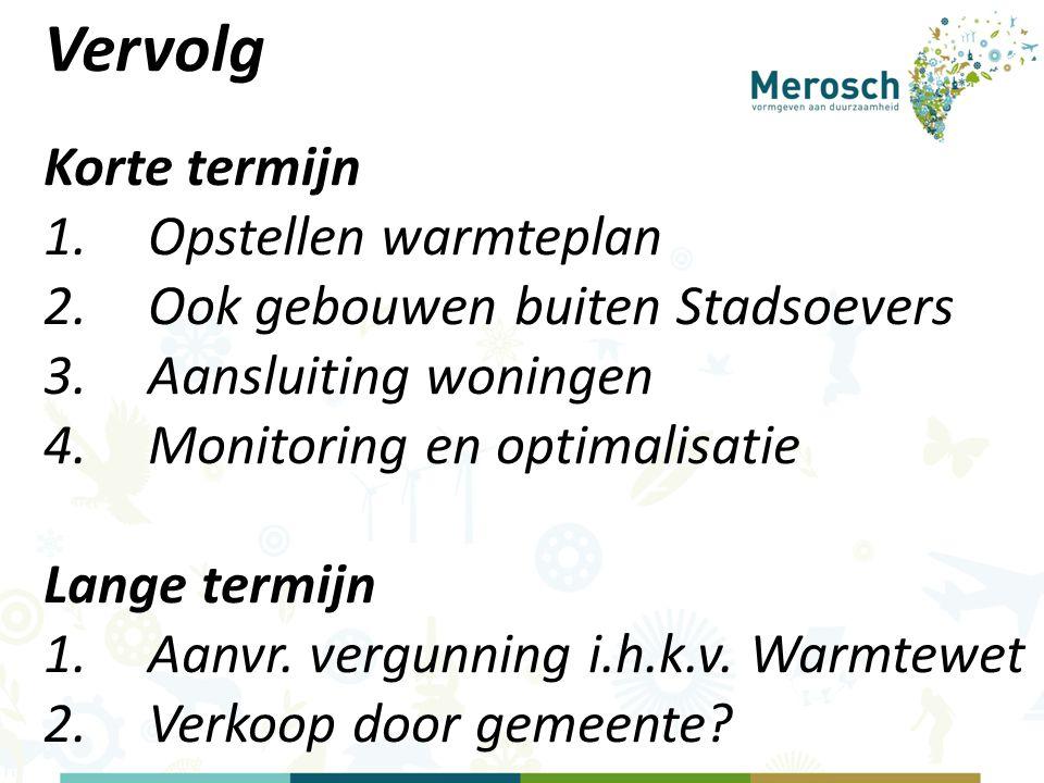 Vervolg Korte termijn 1.Opstellen warmteplan 2.Ook gebouwen buiten Stadsoevers 3.Aansluiting woningen 4.Monitoring en optimalisatie Lange termijn 1.Aanvr.