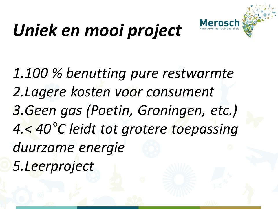 Uniek en mooi project 1.100 % benutting pure restwarmte 2.Lagere kosten voor consument 3.Geen gas (Poetin, Groningen, etc.) 4.< 40°C leidt tot grotere toepassing duurzame energie 5.Leerproject