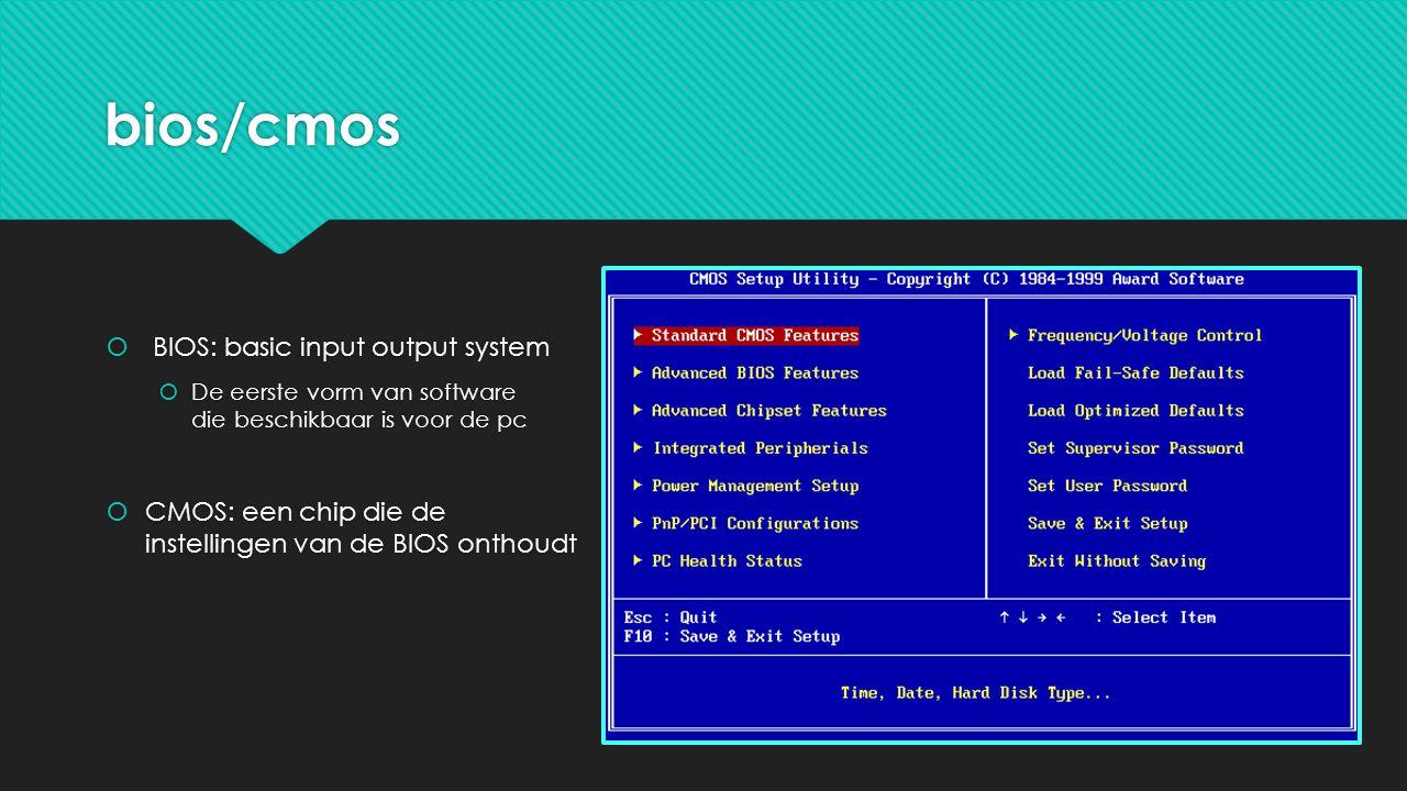 bios/cmos  BIOS: basic input output system  De eerste vorm van software die beschikbaar is voor de pc  CMOS: een chip die de instellingen van de BIOS onthoudt  BIOS: basic input output system  De eerste vorm van software die beschikbaar is voor de pc  CMOS: een chip die de instellingen van de BIOS onthoudt