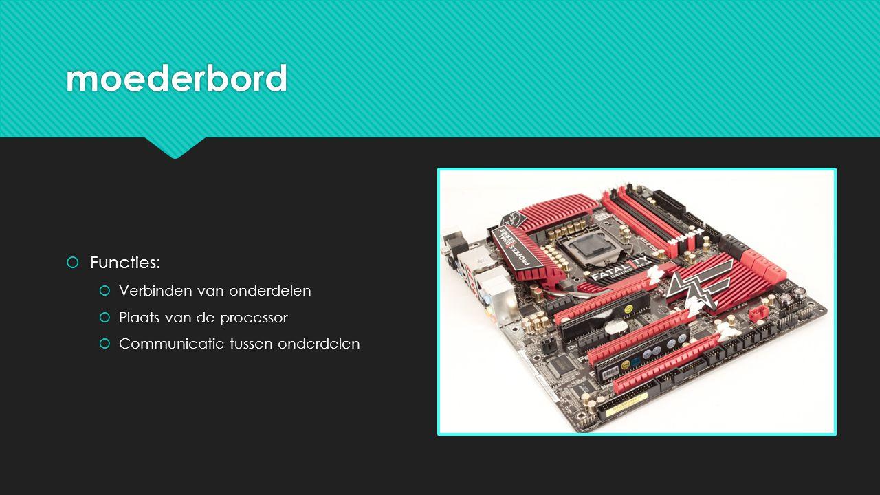 moederbord  Functies:  Verbinden van onderdelen  Plaats van de processor  Communicatie tussen onderdelen  Functies:  Verbinden van onderdelen  Plaats van de processor  Communicatie tussen onderdelen