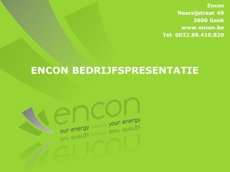 ENCON BEDRIJFSPRESENTATIE Encon Neerzijstraat 49 3600 Genk www.encon.be Tel: 0032.89.410.820