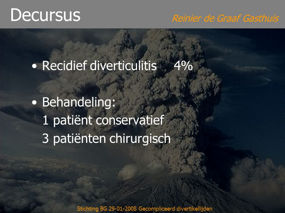Reinier de Graaf Gasthuis Stichting BG 29-01-2008 Gecompliceerd divertikellijden Decursus Recidief diverticulitis4% Behandeling: 1 patiënt conservatie