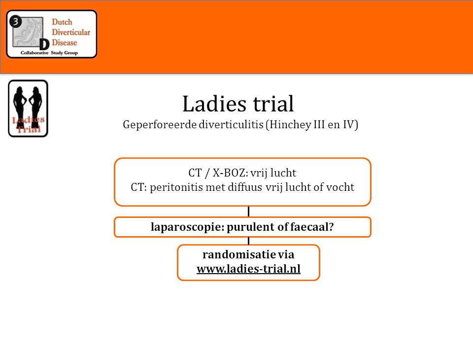 Inleiding Geperforeerde diverticulitis (Hinchey III en IV) Ladies trial laparoscopie: purulent of faecaal? randomisatie via www.ladies-trial.nl CT / X