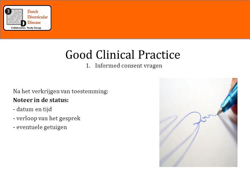 Inleiding 1.Informed consent vragen Good Clinical Practice Na het verkrijgen van toestemming: Noteer in de status: - datum en tijd - verloop van het gesprek - eventuele getuigen