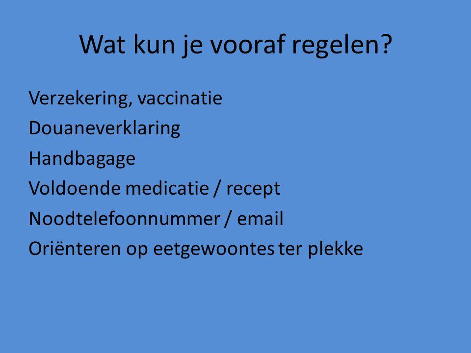 Wat kun je vooraf regelen? Verzekering, vaccinatie Douaneverklaring Handbagage Voldoende medicatie / recept Noodtelefoonnummer / email Oriënteren op e
