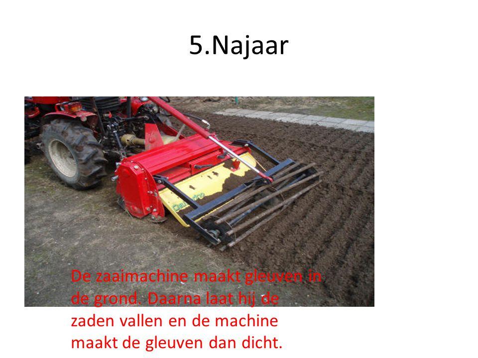 5.Najaar De zaaimachine maakt gleuven in de grond. Daarna laat hij de zaden vallen en de machine maakt de gleuven dan dicht.
