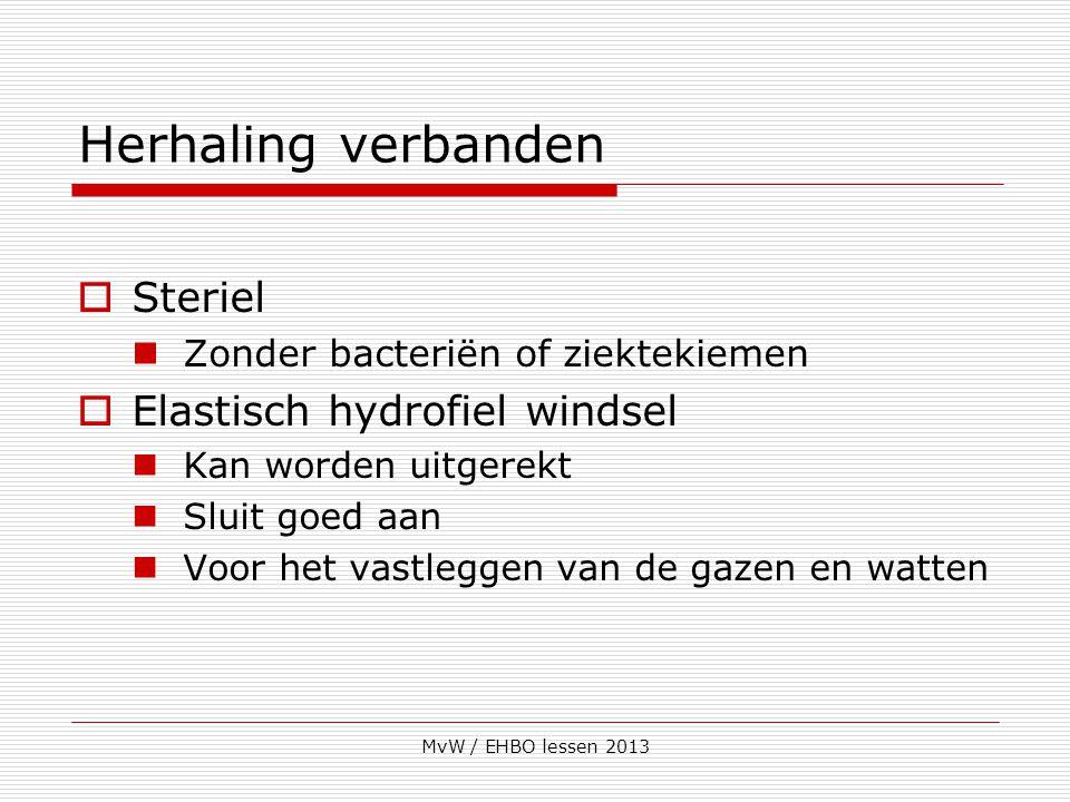 MvW / EHBO lessen 2013 Herhaling verbanden  Steriel Zonder bacteriën of ziektekiemen  Elastisch hydrofiel windsel Kan worden uitgerekt Sluit goed aa