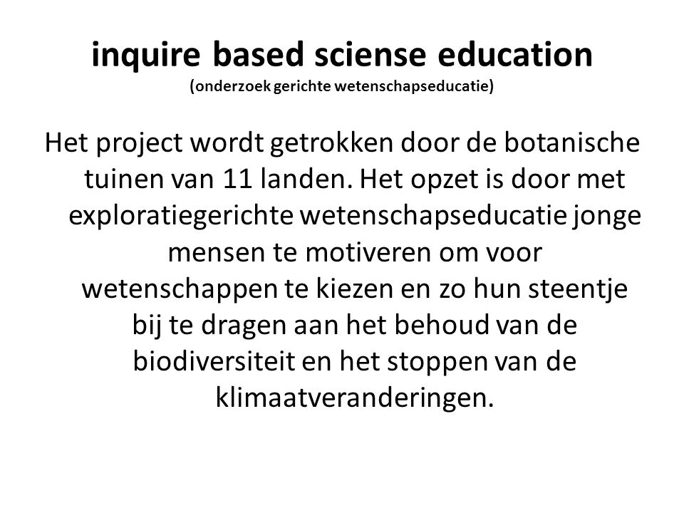 inquire based sciense education (onderzoek gerichte wetenschapseducatie) Het project wordt getrokken door de botanische tuinen van 11 landen. Het opze