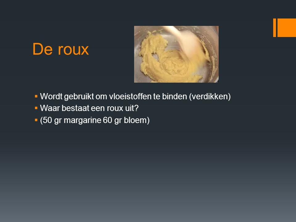 De roux  Wordt gebruikt om vloeistoffen te binden (verdikken)  Waar bestaat een roux uit?  (50 gr margarine 60 gr bloem)