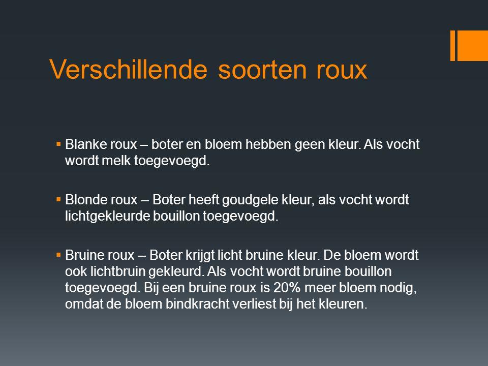 Verschillende soorten roux  Blanke roux – boter en bloem hebben geen kleur. Als vocht wordt melk toegevoegd.  Blonde roux – Boter heeft goudgele kle