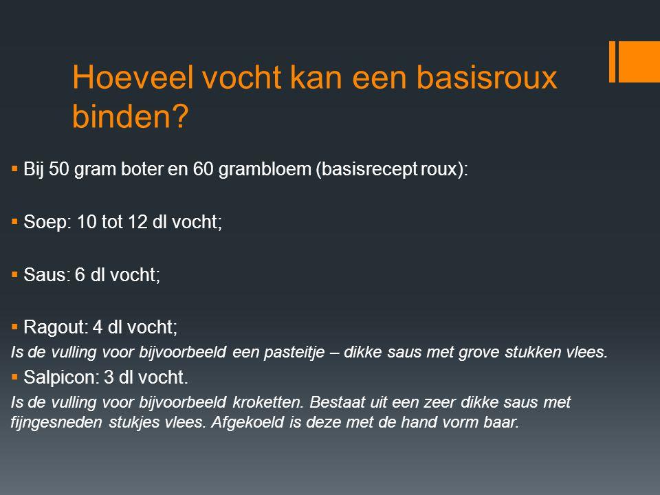 Hoeveel vocht kan een basisroux binden?  Bij 50 gram boter en 60 grambloem (basisrecept roux):  Soep: 10 tot 12 dl vocht;  Saus: 6 dl vocht;  Rago