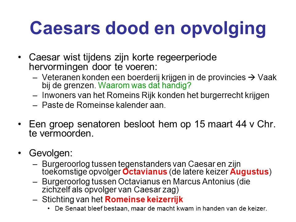 Caesars dood en opvolging Caesar wist tijdens zijn korte regeerperiode hervormingen door te voeren: –Veteranen konden een boerderij krijgen in de provincies  Vaak bij de grenzen.