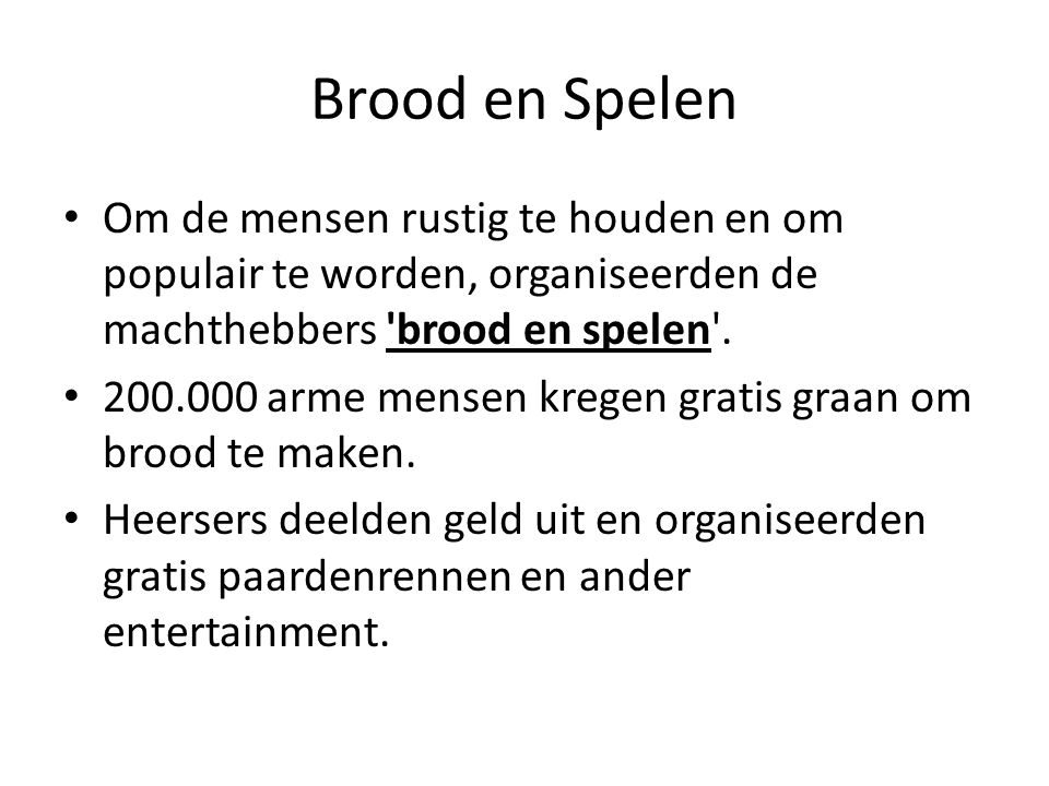 Brood en Spelen Om de mensen rustig te houden en om populair te worden, organiseerden de machthebbers 'brood en spelen'. 200.000 arme mensen kregen gr