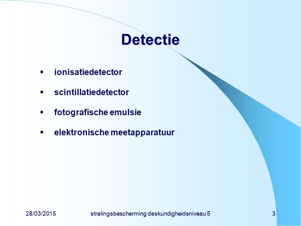 28/03/2015stralingsbescherming deskundigheidsniveau 53 Detectie  ionisatiedetector  scintillatiedetector  fotografische emulsie  elektronische mee