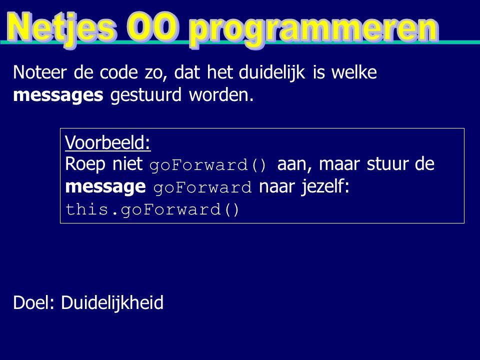 Voorbeeld: Roep niet goForward() aan, maar stuur de message goForward naar jezelf: this.goForward() Noteer de code zo, dat het duidelijk is welke messages gestuurd worden.