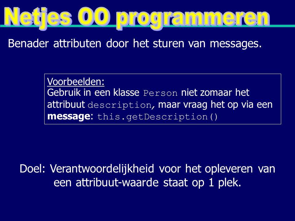 Voorbeelden: Gebruik in een klasse Person niet zomaar het attribuut description, maar vraag het op via een message: this.getDescription() Benader attributen door het sturen van messages.