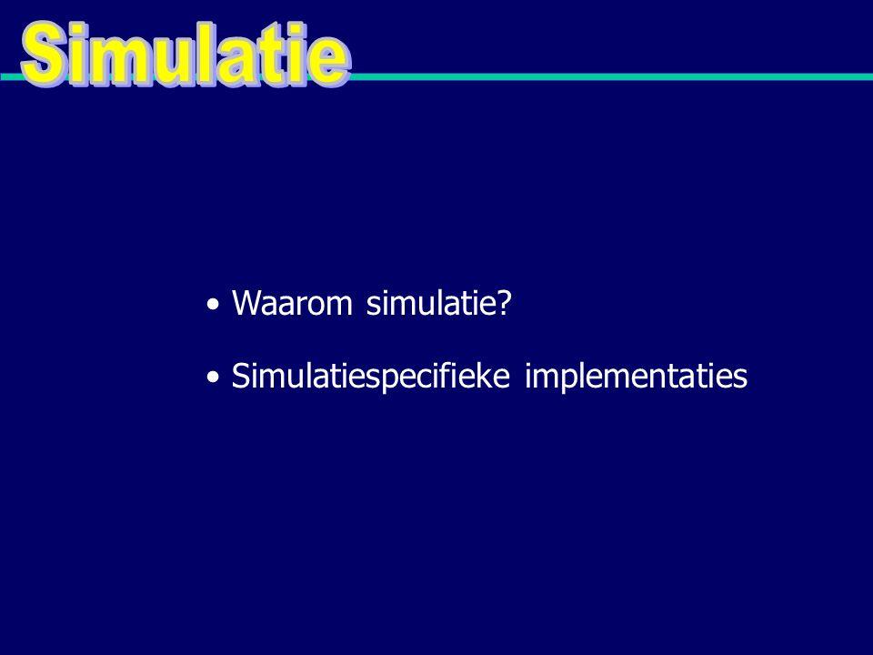 Simulatiespecifieke implementaties Waarom simulatie?