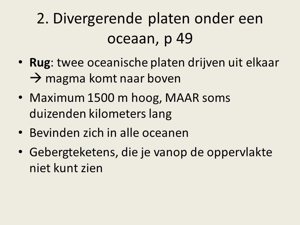 2. Divergerende platen onder een oceaan, p 49 Rug: twee oceanische platen drijven uit elkaar  magma komt naar boven Maximum 1500 m hoog, MAAR soms du
