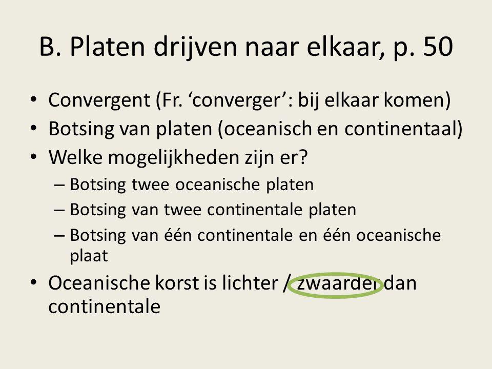 B. Platen drijven naar elkaar, p. 50 Convergent (Fr. 'converger': bij elkaar komen) Botsing van platen (oceanisch en continentaal) Welke mogelijkheden
