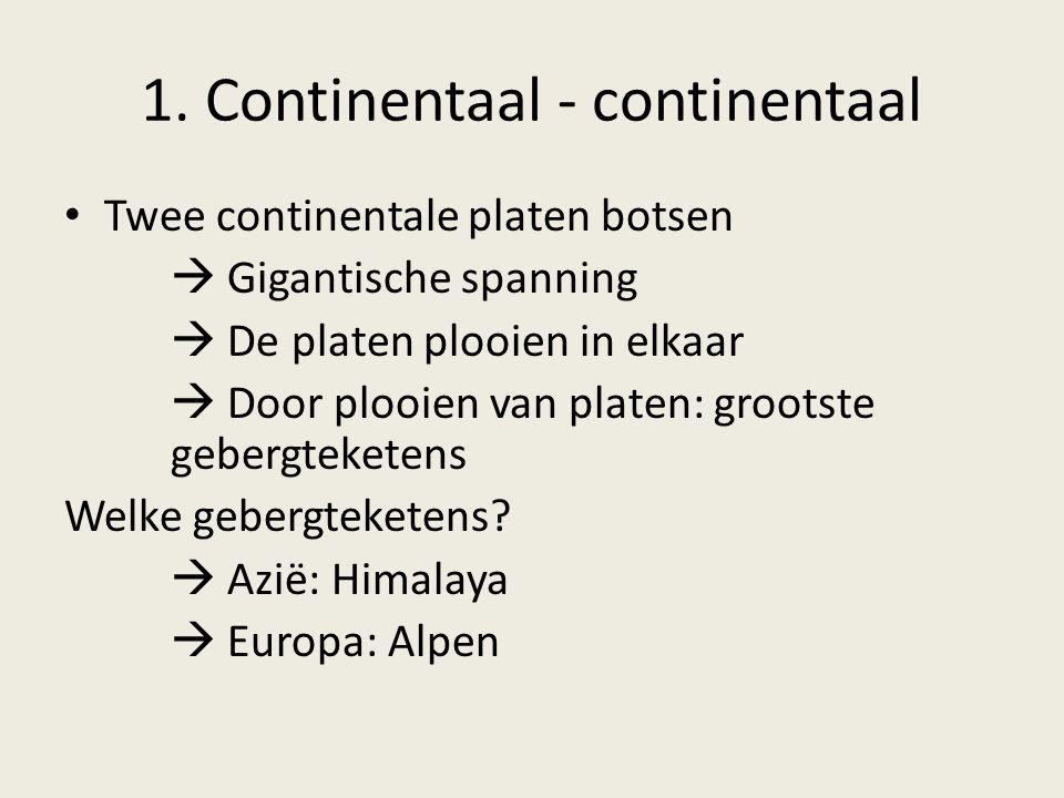 1. Continentaal - continentaal Twee continentale platen botsen  Gigantische spanning  De platen plooien in elkaar  Door plooien van platen: grootst