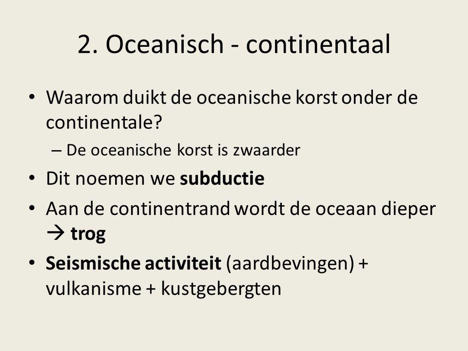 2. Oceanisch - continentaal Waarom duikt de oceanische korst onder de continentale? – De oceanische korst is zwaarder Dit noemen we subductie Aan de c