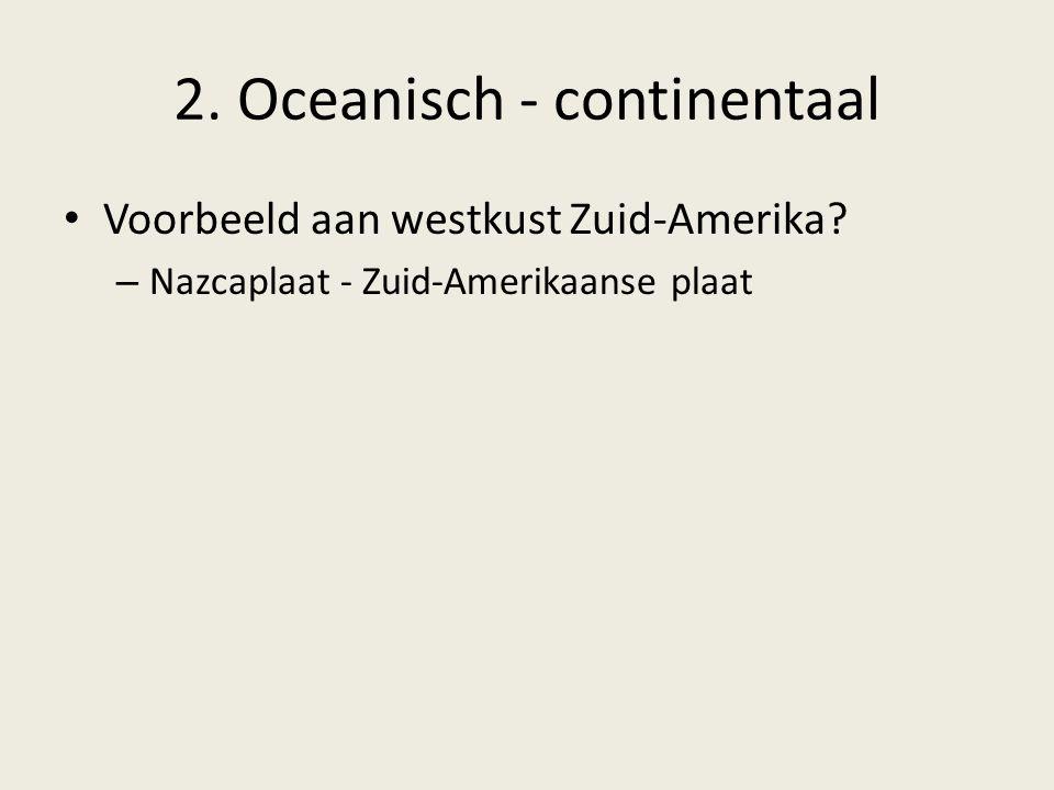 2. Oceanisch - continentaal Voorbeeld aan westkust Zuid-Amerika? – Nazcaplaat - Zuid-Amerikaanse plaat