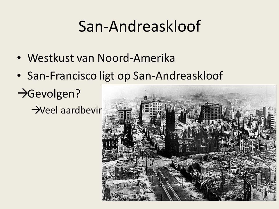 Westkust van Noord-Amerika San-Francisco ligt op San-Andreaskloof  Gevolgen?  Veel aardbevingen