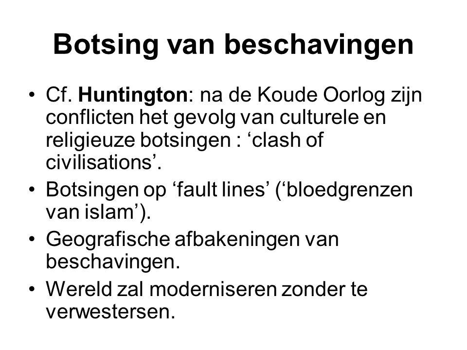 Botsing van beschavingen Cf. Huntington: na de Koude Oorlog zijn conflicten het gevolg van culturele en religieuze botsingen : 'clash of civilisations