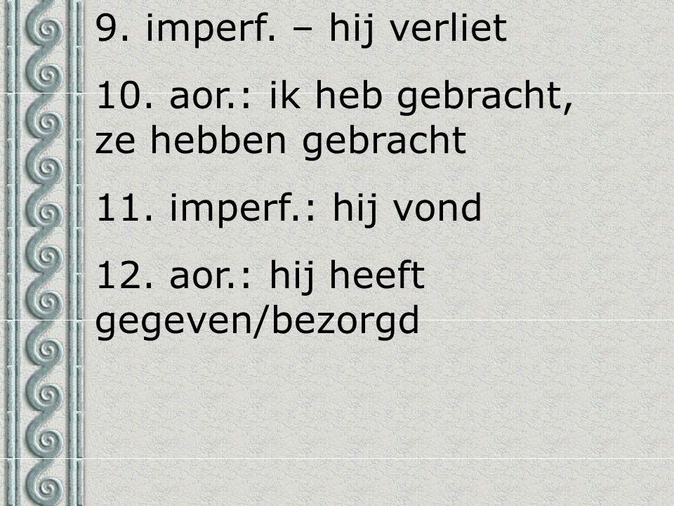 9. imperf. – hij verliet 10. aor.: ik heb gebracht, ze hebben gebracht 11. imperf.: hij vond 12. aor.: hij heeft gegeven/bezorgd