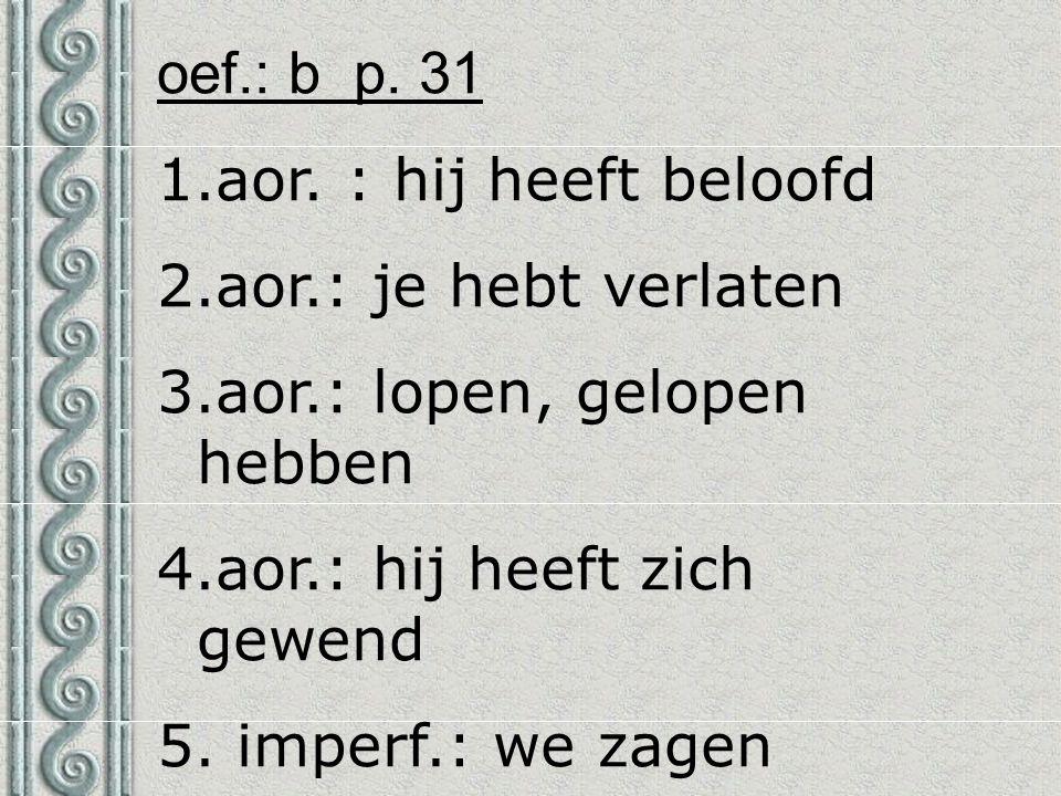 oef.: b p. 31 1.aor. : hij heeft beloofd 2.aor.: je hebt verlaten 3.aor.: lopen, gelopen hebben 4.aor.: hij heeft zich gewend 5. imperf.: we zagen