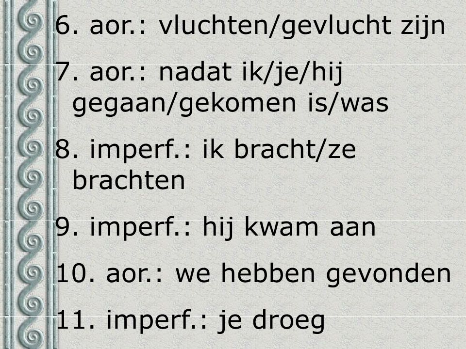 6. aor.: vluchten/gevlucht zijn 7. aor.: nadat ik/je/hij gegaan/gekomen is/was 8. imperf.: ik bracht/ze brachten 9. imperf.: hij kwam aan 10. aor.: we