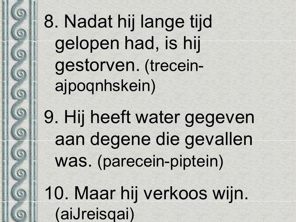 8. Nadat hij lange tijd gelopen had, is hij gestorven. (trecein- ajpoqnhskein) 9. Hij heeft water gegeven aan degene die gevallen was. (parecein-pipte