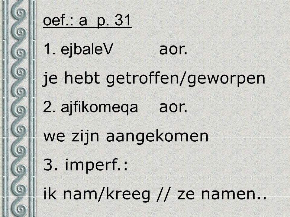 oef.: a p. 31 1. ejbaleV aor. je hebt getroffen/geworpen 2. ajfikomeqa aor. we zijn aangekomen 3. imperf.: ik nam/kreeg // ze namen..