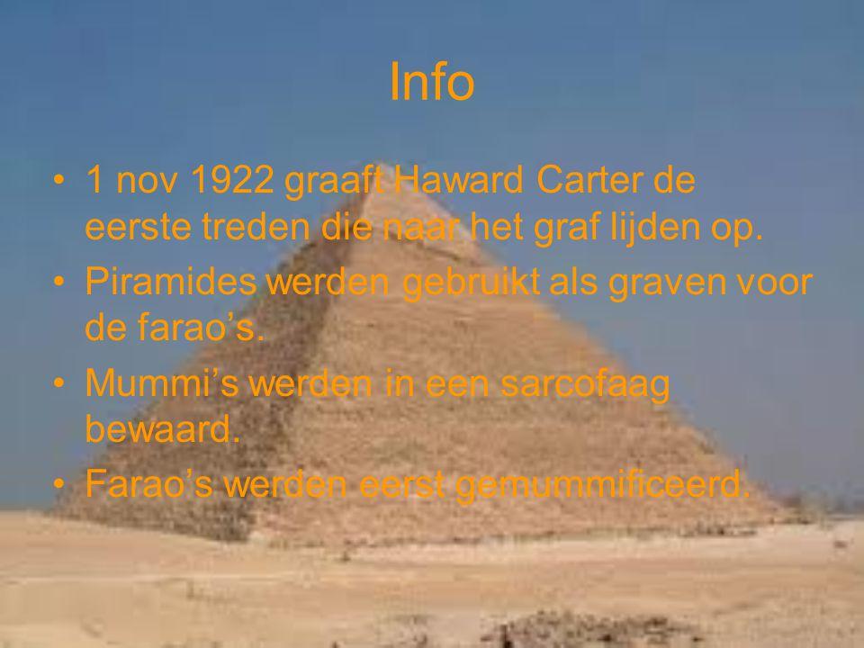 Info 1 nov 1922 graaft Haward Carter de eerste treden die naar het graf lijden op. Piramides werden gebruikt als graven voor de farao's. Mummi's werde