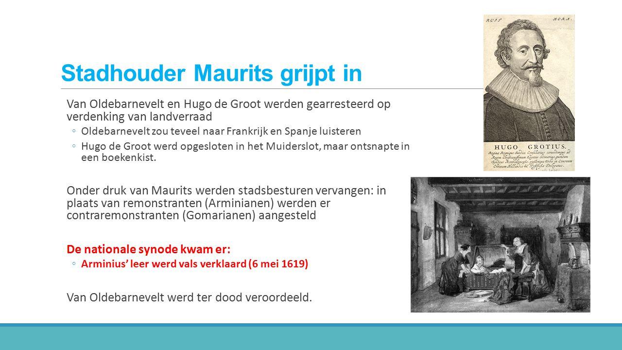 Stadhouder Maurits grijpt in Van Oldebarnevelt en Hugo de Groot werden gearresteerd op verdenking van landverraad ◦Oldebarnevelt zou teveel naar Frank