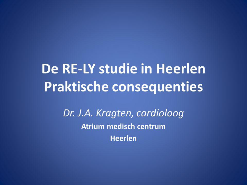 De RE-LY studie in Heerlen Praktische consequenties Dr. J.A. Kragten, cardioloog Atrium medisch centrum Heerlen