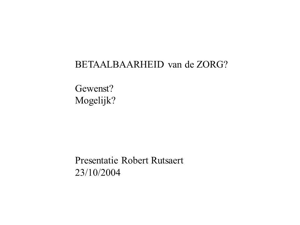 BETAALBAARHEID van de ZORG Gewenst Mogelijk Presentatie Robert Rutsaert 23/10/2004