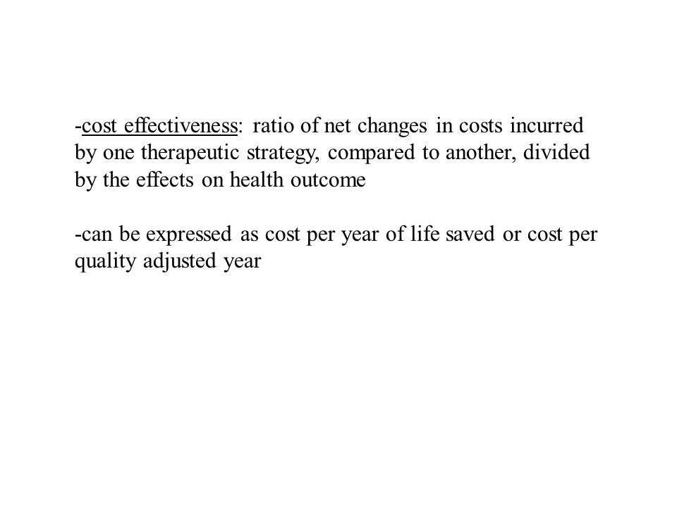 -cost effectiveness: ratio of net changes in costs incurred by one therapeutic strategy, compared to another, divided by the effects on health outcome -can be expressed as cost per year of life saved or cost per quality adjusted year