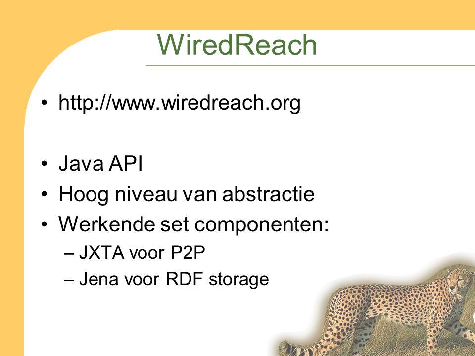 WiredReach http://www.wiredreach.org Java API Hoog niveau van abstractie Werkende set componenten: –JXTA voor P2P –Jena voor RDF storage