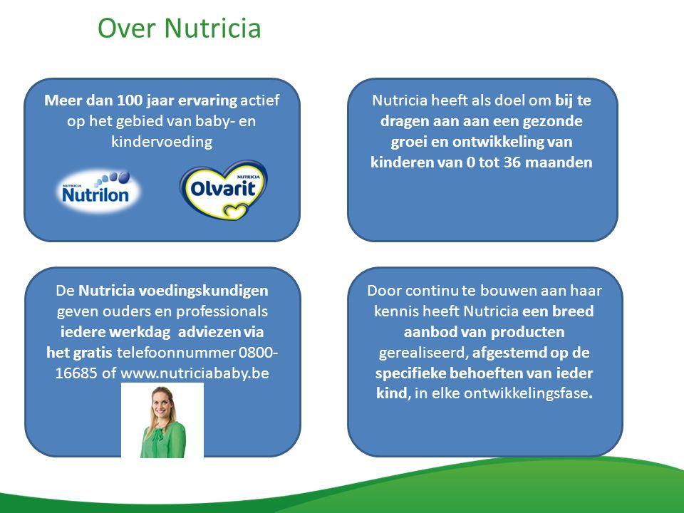 Over Nutricia Meer dan 100 jaar ervaring actief op het gebied van baby- en kindervoeding Nutricia heeft als doel om bij te dragen aan aan een gezonde groei en ontwikkeling van kinderen van 0 tot 36 maanden De Nutricia voedingskundigen geven ouders en professionals iedere werkdag adviezen via het gratis telefoonnummer 0800- 16685 of www.nutriciababy.be Door continu te bouwen aan haar kennis heeft Nutricia een breed aanbod van producten gerealiseerd, afgestemd op de specifieke behoeften van ieder kind, in elke ontwikkelingsfase.