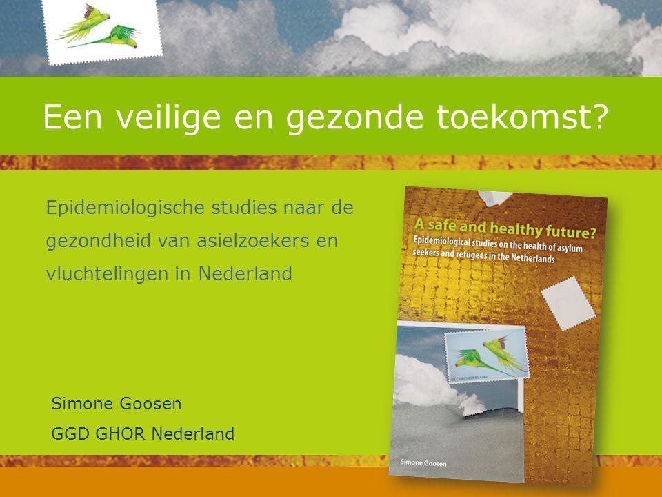 Een veilige en gezonde toekomst? Epidemiologische studies naar de gezondheid van asielzoekers en vluchtelingen in Nederland Simone Goosen GGD GHOR Ned